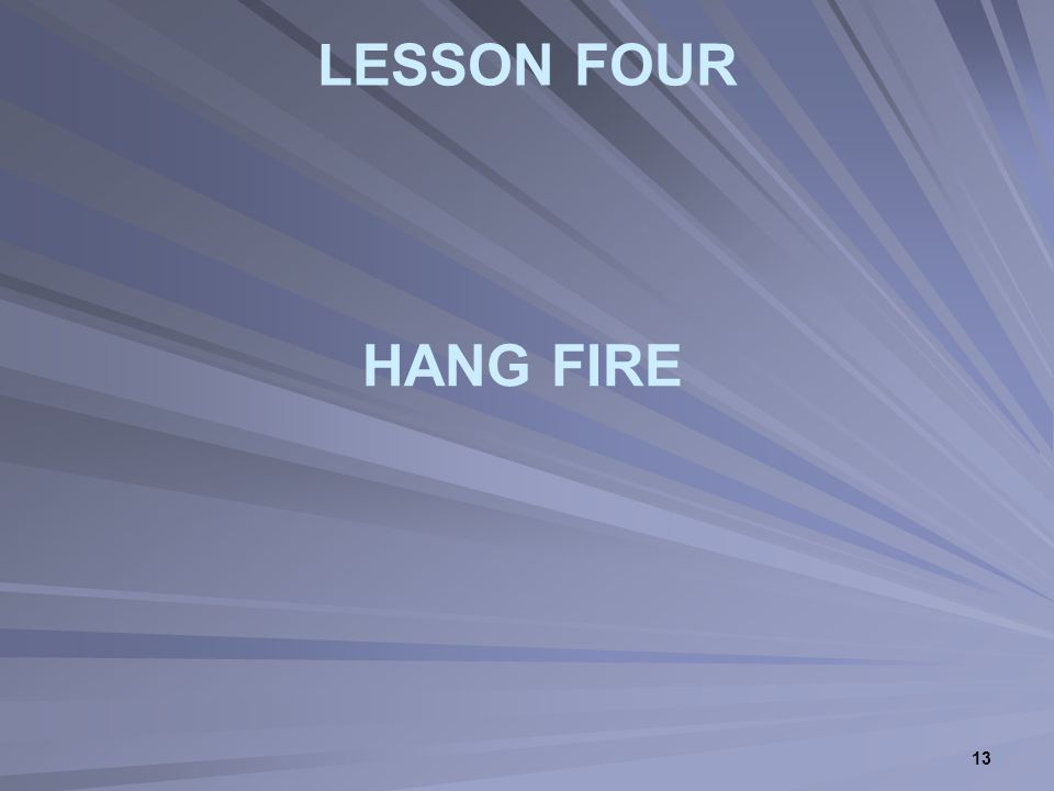 13 LESSON FOUR HANG FIRE
