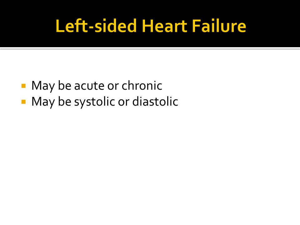  May be acute or chronic  May be systolic or diastolic