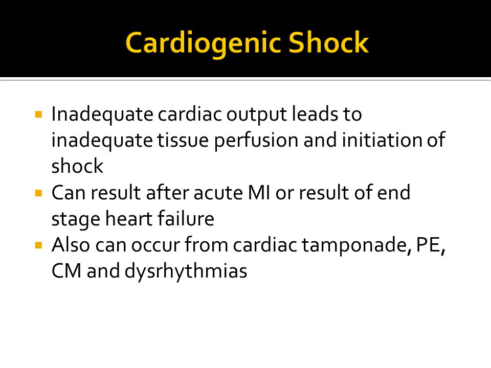  Inadequate cardiac output leads to inadequate tissue perfusion and initiation of shock  Can result after acute MI or result of end stage heart fail