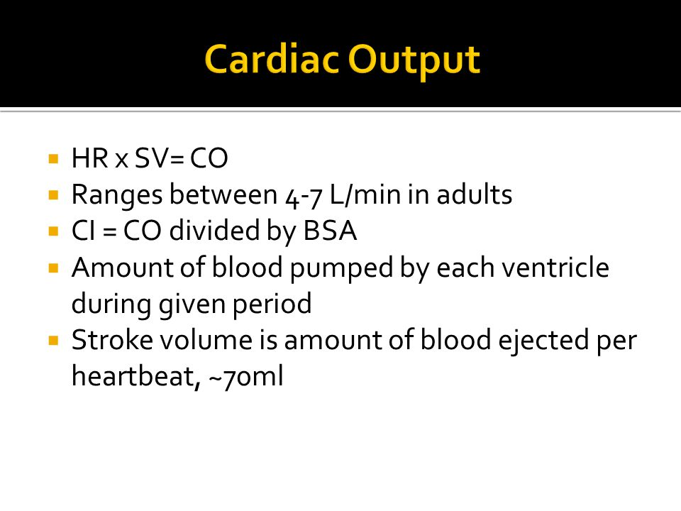  HR x SV= CO  Ranges between 4-7 L/min in adults  CI = CO divided by BSA  Amount of blood pumped by each ventricle during given period  Stroke vo