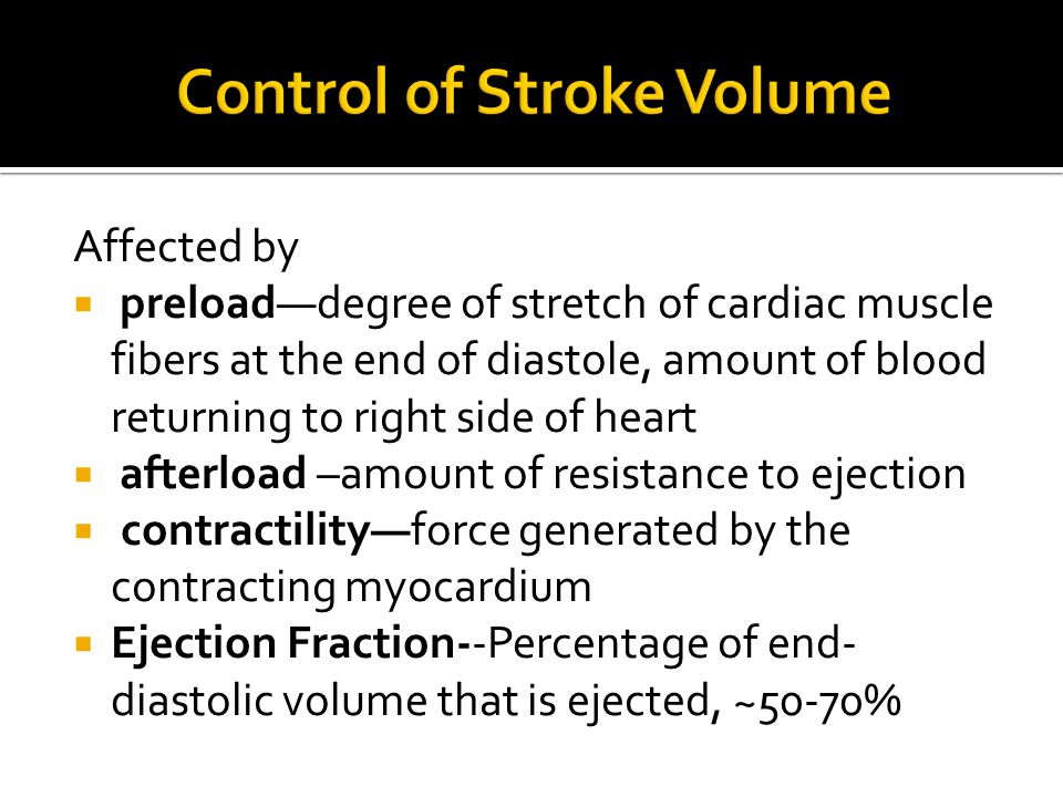 Affected by  preload—degree of stretch of cardiac muscle fibers at the end of diastole, amount of blood returning to right side of heart  afterload