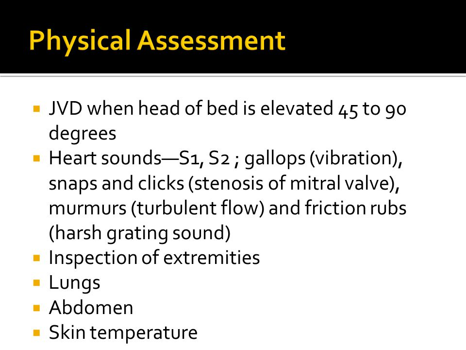  JVD when head of bed is elevated 45 to 90 degrees  Heart sounds—S1, S2 ; gallops (vibration), snaps and clicks (stenosis of mitral valve), murmurs