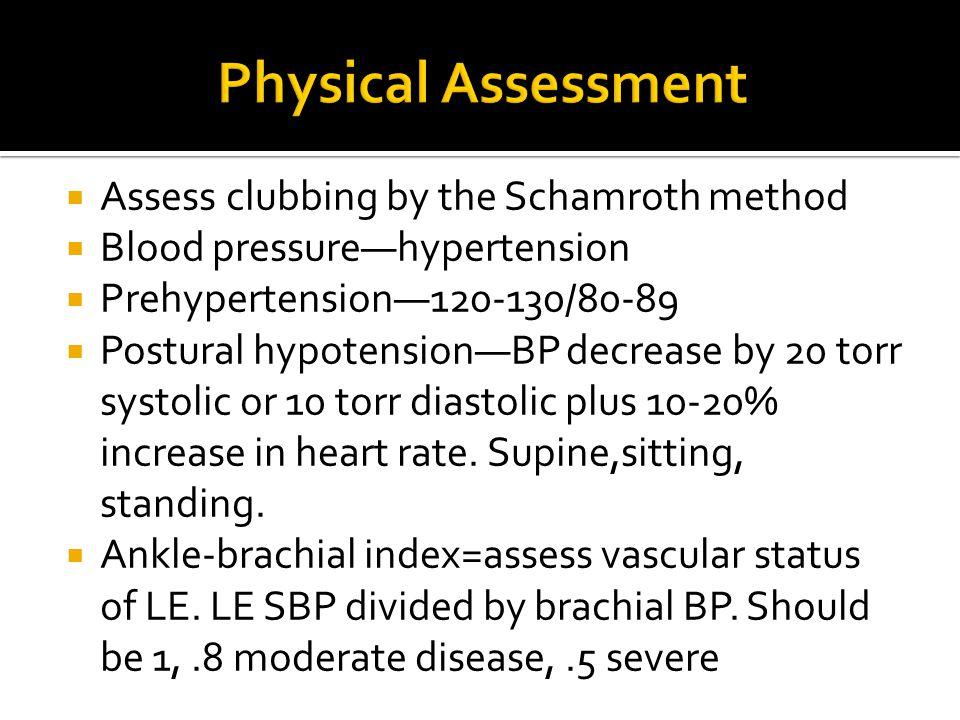  Assess clubbing by the Schamroth method  Blood pressure—hypertension  Prehypertension—120-130/80-89  Postural hypotension—BP decrease by 20 torr