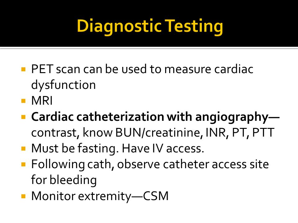  PET scan can be used to measure cardiac dysfunction  MRI  Cardiac catheterization with angiography— contrast, know BUN/creatinine, INR, PT, PTT 