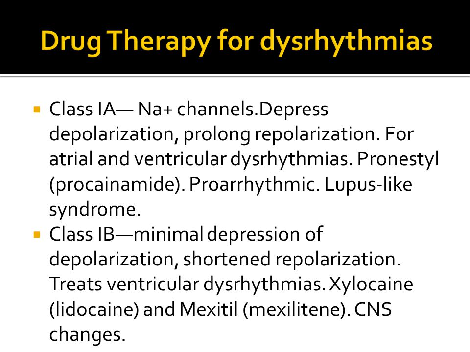  Class IA— Na+ channels.Depress depolarization, prolong repolarization. For atrial and ventricular dysrhythmias. Pronestyl (procainamide). Proarrhyth