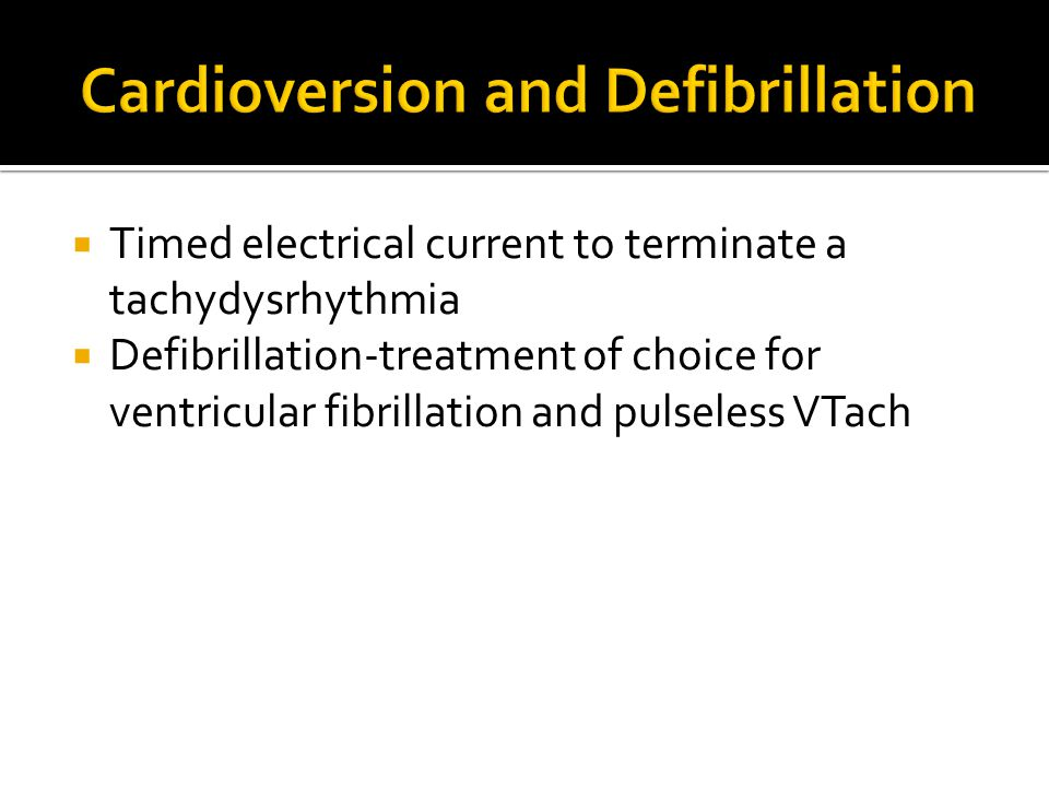  Timed electrical current to terminate a tachydysrhythmia  Defibrillation-treatment of choice for ventricular fibrillation and pulseless VTach
