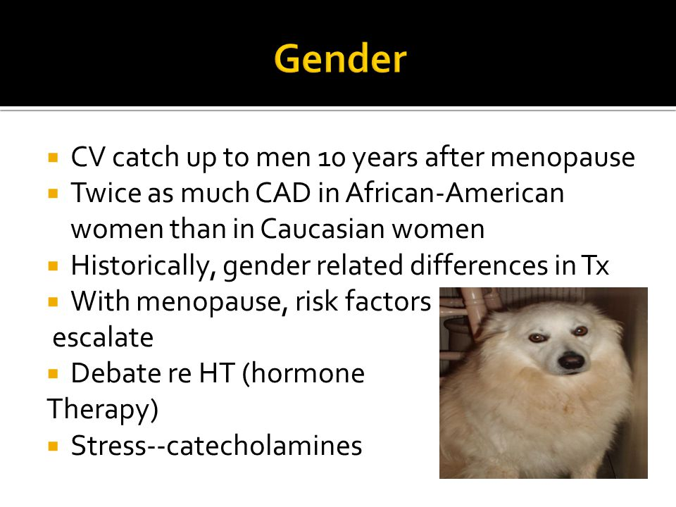  CV catch up to men 10 years after menopause  Twice as much CAD in African-American women than in Caucasian women  Historically, gender related dif