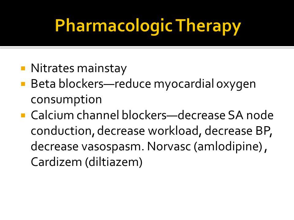  Nitrates mainstay  Beta blockers—reduce myocardial oxygen consumption  Calcium channel blockers—decrease SA node conduction, decrease workload, de