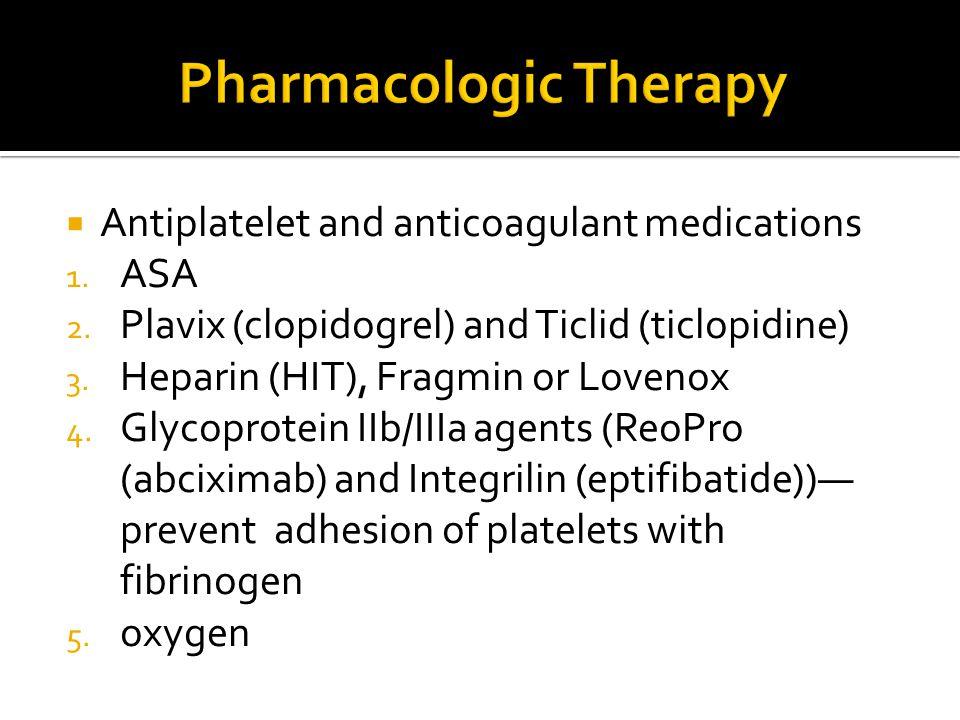  Antiplatelet and anticoagulant medications 1. ASA 2. Plavix (clopidogrel) and Ticlid (ticlopidine) 3. Heparin (HIT), Fragmin or Lovenox 4. Glycoprot
