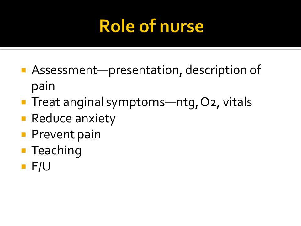  Assessment—presentation, description of pain  Treat anginal symptoms—ntg, O2, vitals  Reduce anxiety  Prevent pain  Teaching  F/U