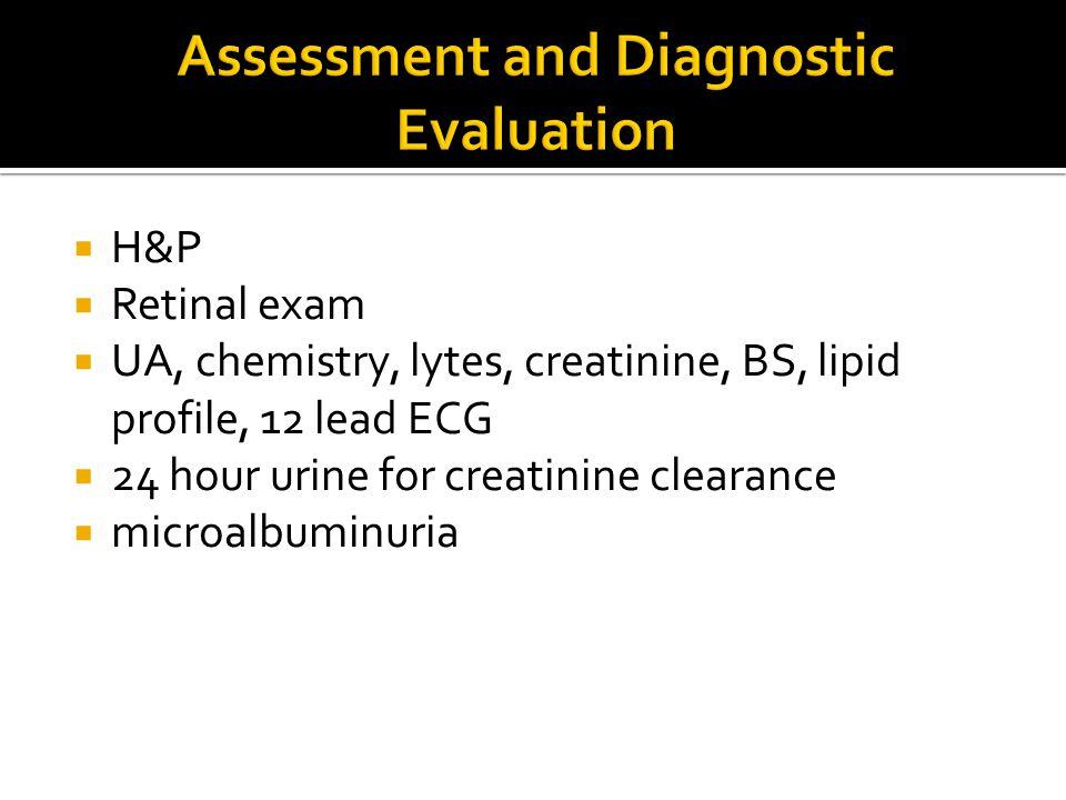  H&P  Retinal exam  UA, chemistry, lytes, creatinine, BS, lipid profile, 12 lead ECG  24 hour urine for creatinine clearance  microalbuminuria