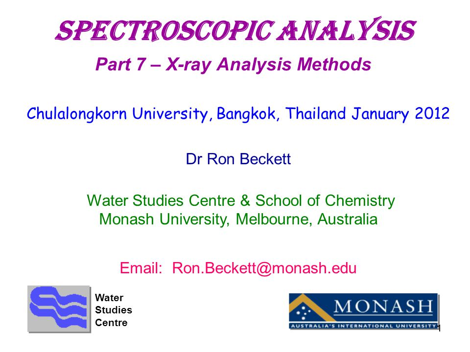1 SpectroscopIC aNALYSIS Part 7 – X-ray Analysis Methods Chulalongkorn University, Bangkok, Thailand January 2012 Dr Ron Beckett Water Studies Centre & School of Chemistry Monash University, Melbourne, Australia Email: Ron.Beckett@monash.edu Water Studies Centre 1