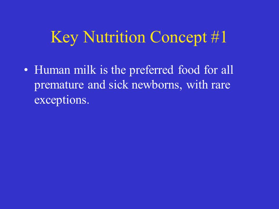 Key Nutrition Concept #1 Human milk is the preferred food for all premature and sick newborns, with rare exceptions.