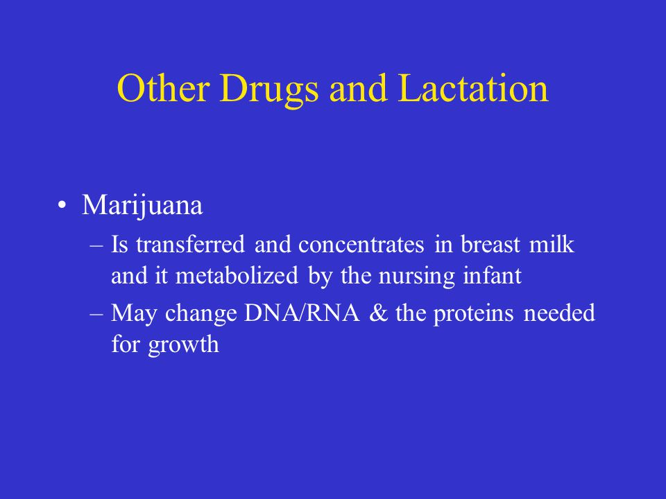 Other Drugs and Lactation Marijuana –Is transferred and concentrates in breast milk and it metabolized by the nursing infant –May change DNA/RNA & the proteins needed for growth