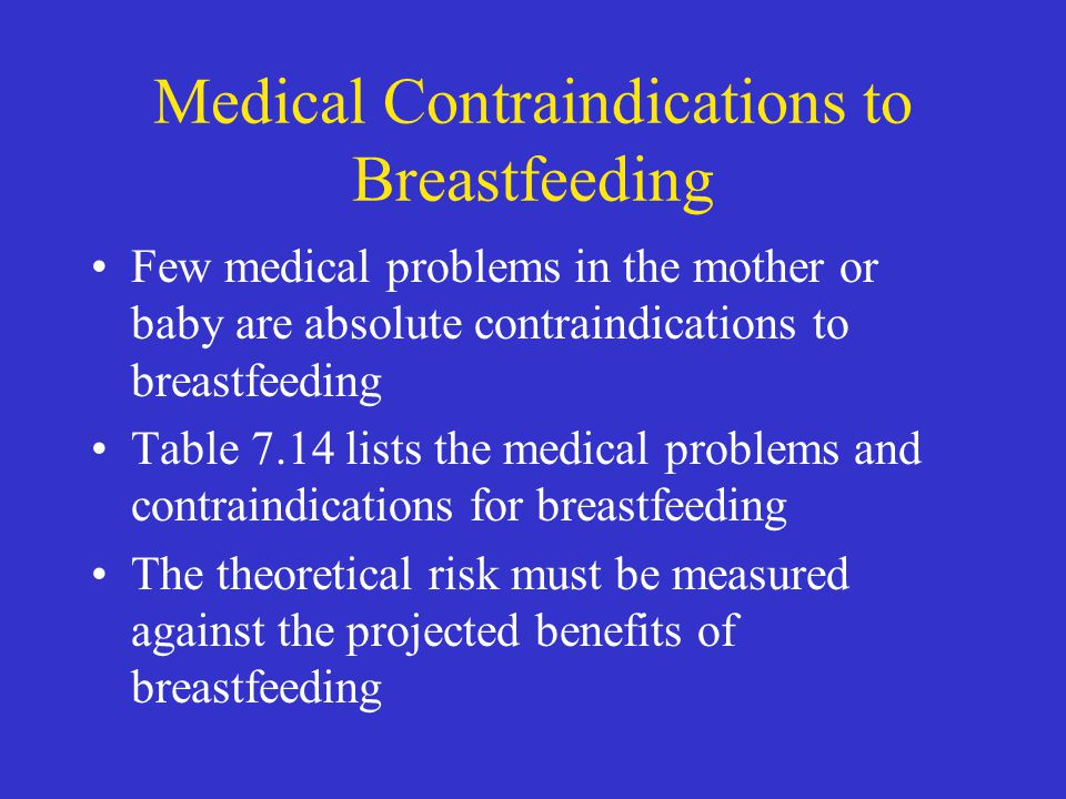 Medical Contraindications to Breastfeeding Few medical problems in the mother or baby are absolute contraindications to breastfeeding Table 7.14 lists