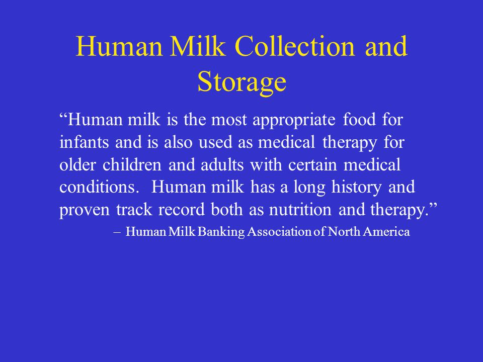 "Human Milk Collection and Storage ""Human milk is the most appropriate food for infants and is also used as medical therapy for older children and adul"