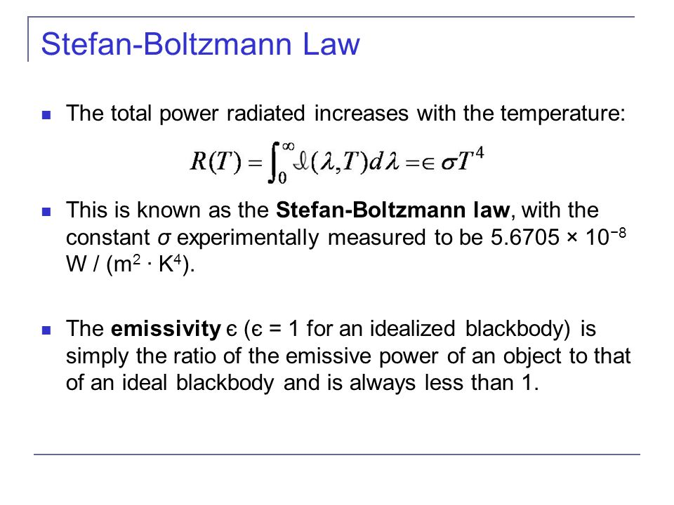 Stefan-Boltzmann Law The total power radiated increases with the temperature: This is known as the Stefan-Boltzmann law, with the constant σ experimentally measured to be 5.6705 × 10 −8 W / (m 2 · K 4 ).