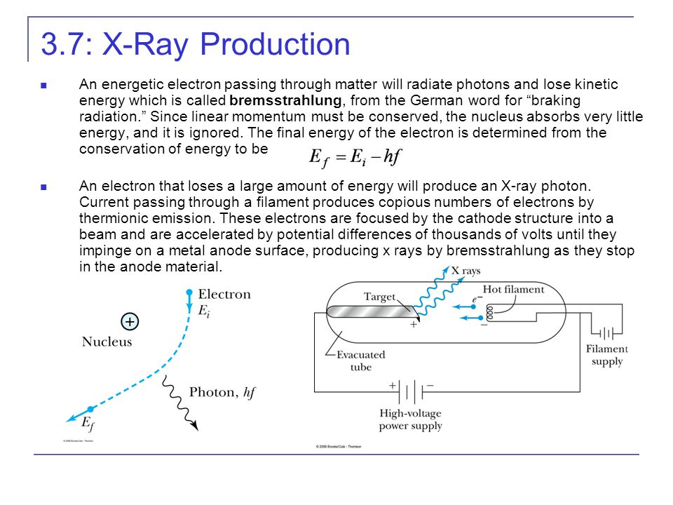 3.7: X-Ray Production An energetic electron passing through matter will radiate photons and lose kinetic energy which is called bremsstrahlung, from the German word for braking radiation. Since linear momentum must be conserved, the nucleus absorbs very little energy, and it is ignored.
