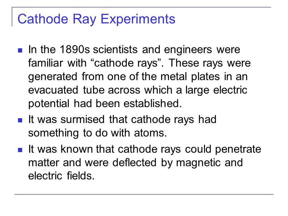 Cathode Ray Experiments In the 1890s scientists and engineers were familiar with cathode rays .