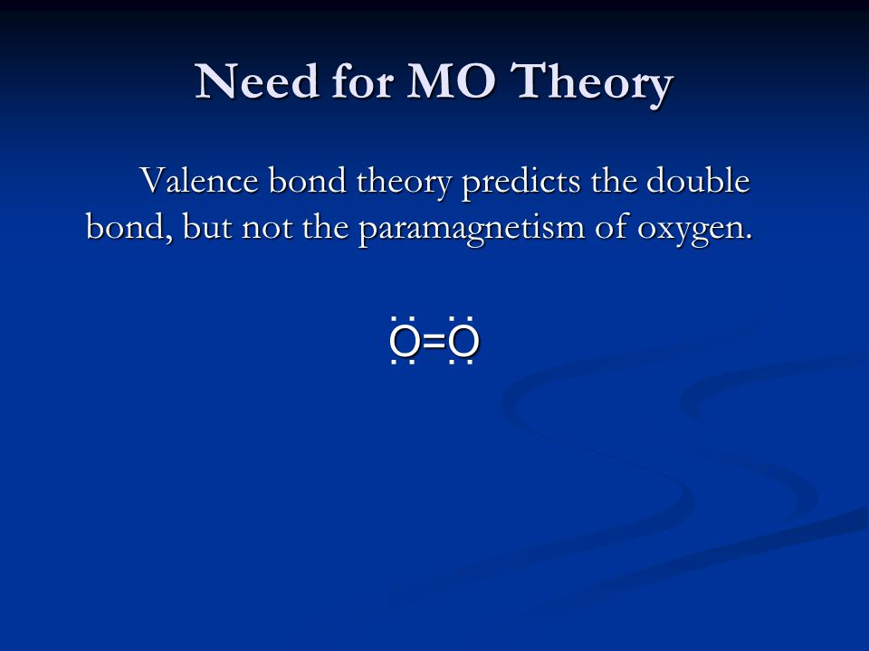 Need for MO Theory Valence bond theory predicts the double bond, but not the paramagnetism of oxygen. O=O : : : :