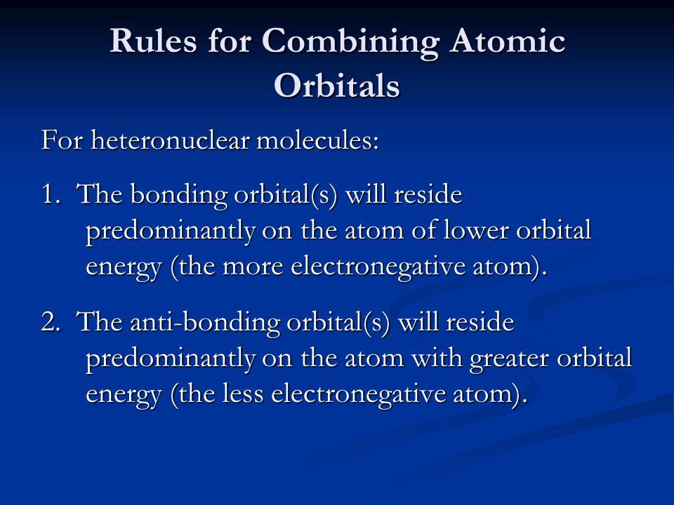 Rules for Combining Atomic Orbitals For heteronuclear molecules: 1. The bonding orbital(s) will reside predominantly on the atom of lower orbital ener