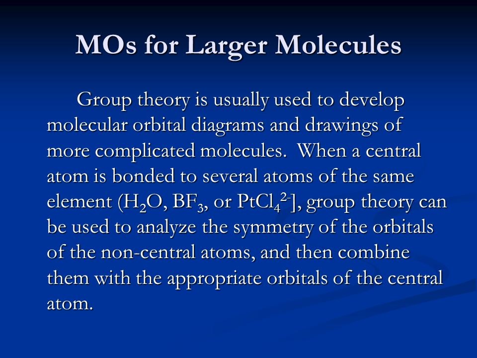 MOs for Larger Molecules Group theory is usually used to develop molecular orbital diagrams and drawings of more complicated molecules.