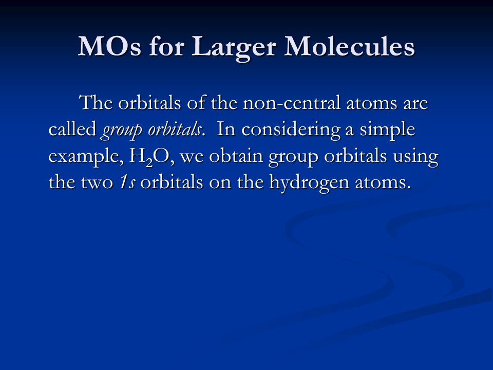 MOs for Larger Molecules The orbitals of the non-central atoms are called group orbitals. In considering a simple example, H 2 O, we obtain group orbi