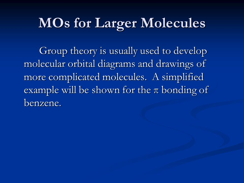 MOs for Larger Molecules Group theory is usually used to develop molecular orbital diagrams and drawings of more complicated molecules. A simplified e