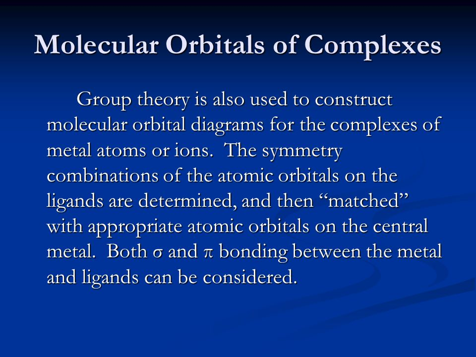 Molecular Orbitals of Complexes Group theory is also used to construct molecular orbital diagrams for the complexes of metal atoms or ions.