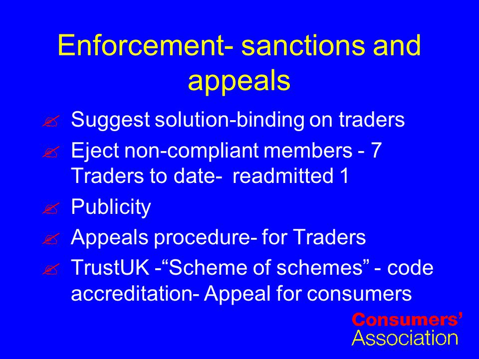 Enforcement- sanctions and appeals Suggest solution-binding on traders Eject non-compliant members - 7 Traders to date-readmitted 1 Publicity Appeals procedure- for Traders TrustUK - Scheme of schemes - code accreditation- Appeal for consumers
