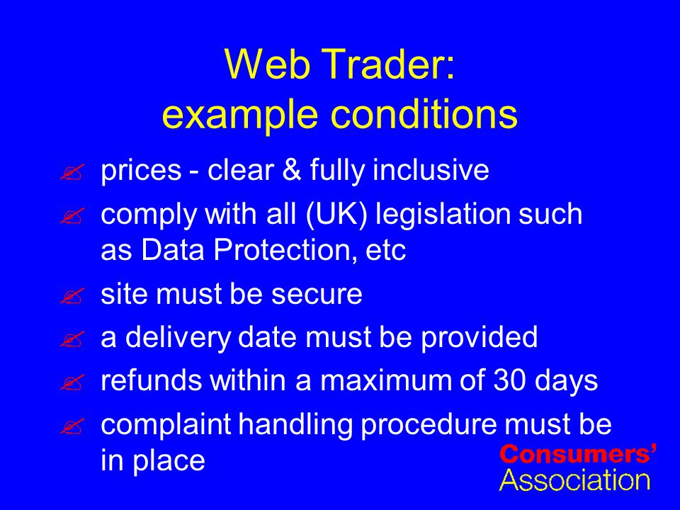 Web Trader: example conditions prices - clear & fully inclusive comply with all (UK) legislation such as Data Protection, etc site must be secure a delivery date must be provided refunds within a maximum of 30 days complaint handling procedure must be in place