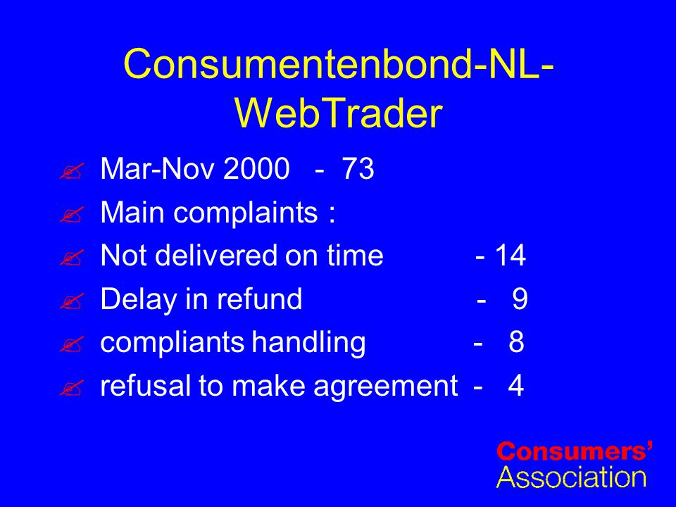 Consumentenbond-NL- WebTrader Mar-Nov 2000 - 73 Main complaints: Not delivered on time - 14 Delay in refund - 9 compliants handling - 8 refusal to make agreement - 4