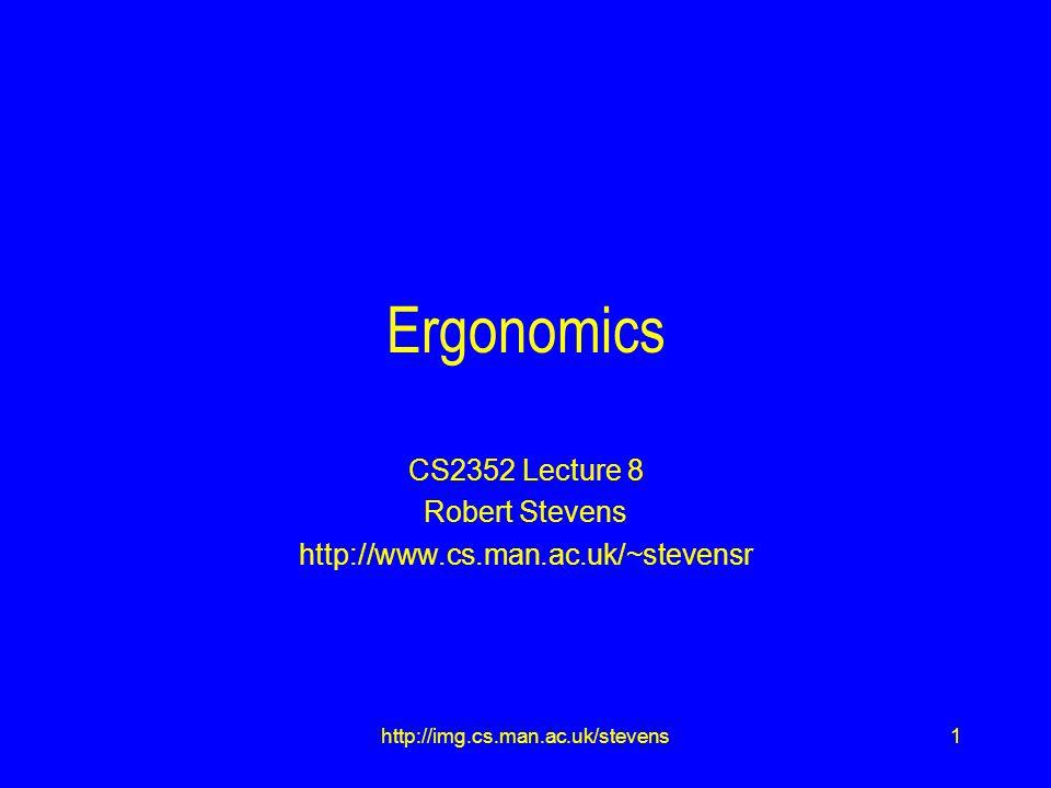 1http://img.cs.man.ac.uk/stevens Ergonomics CS2352 Lecture 8 Robert Stevens http://www.cs.man.ac.uk/~stevensr
