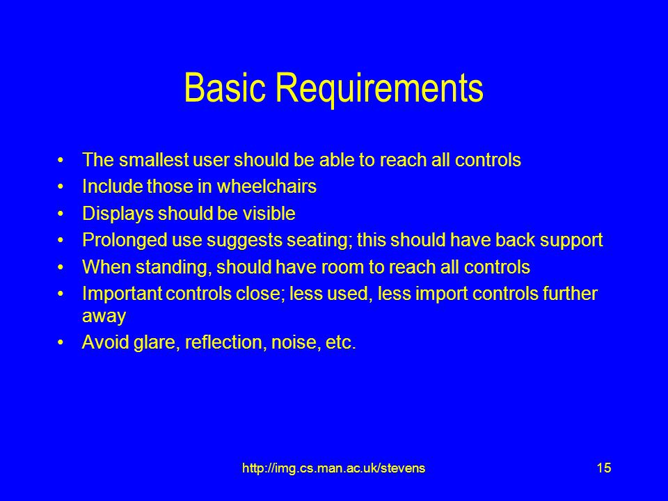 15http://img.cs.man.ac.uk/stevens Basic Requirements The smallest user should be able to reach all controls Include those in wheelchairs Displays should be visible Prolonged use suggests seating; this should have back support When standing, should have room to reach all controls Important controls close; less used, less import controls further away Avoid glare, reflection, noise, etc.