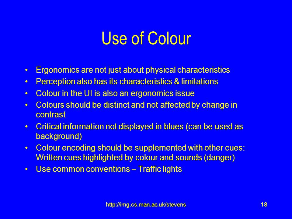 18http://img.cs.man.ac.uk/stevens Use of Colour Ergonomics are not just about physical characteristics Perception also has its characteristics & limitations Colour in the UI is also an ergonomics issue Colours should be distinct and not affected by change in contrast Critical information not displayed in blues (can be used as background) Colour encoding should be supplemented with other cues: Written cues highlighted by colour and sounds (danger) Use common conventions – Traffic lights