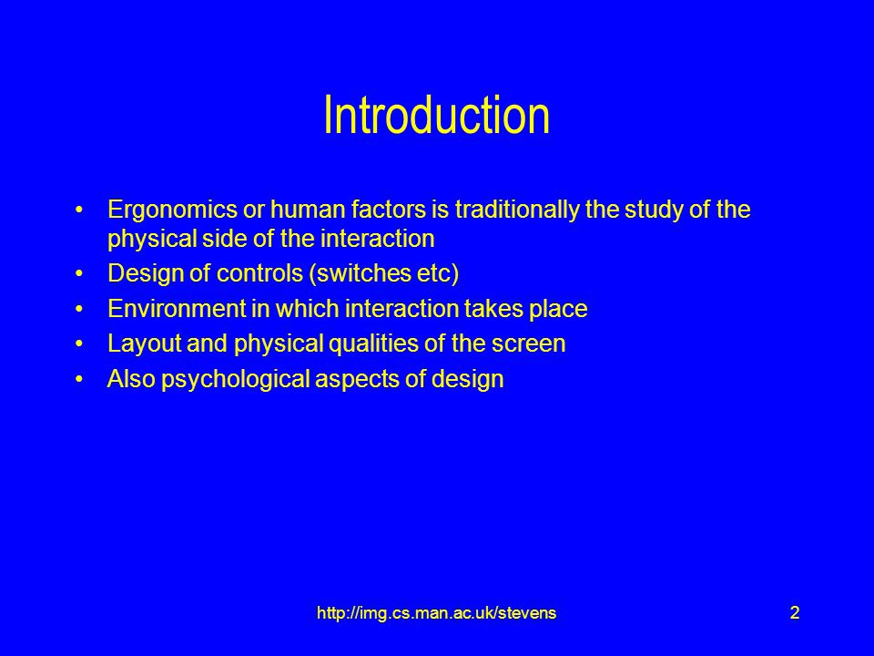 2http://img.cs.man.ac.uk/stevens Introduction Ergonomics or human factors is traditionally the study of the physical side of the interaction Design of controls (switches etc) Environment in which interaction takes place Layout and physical qualities of the screen Also psychological aspects of design