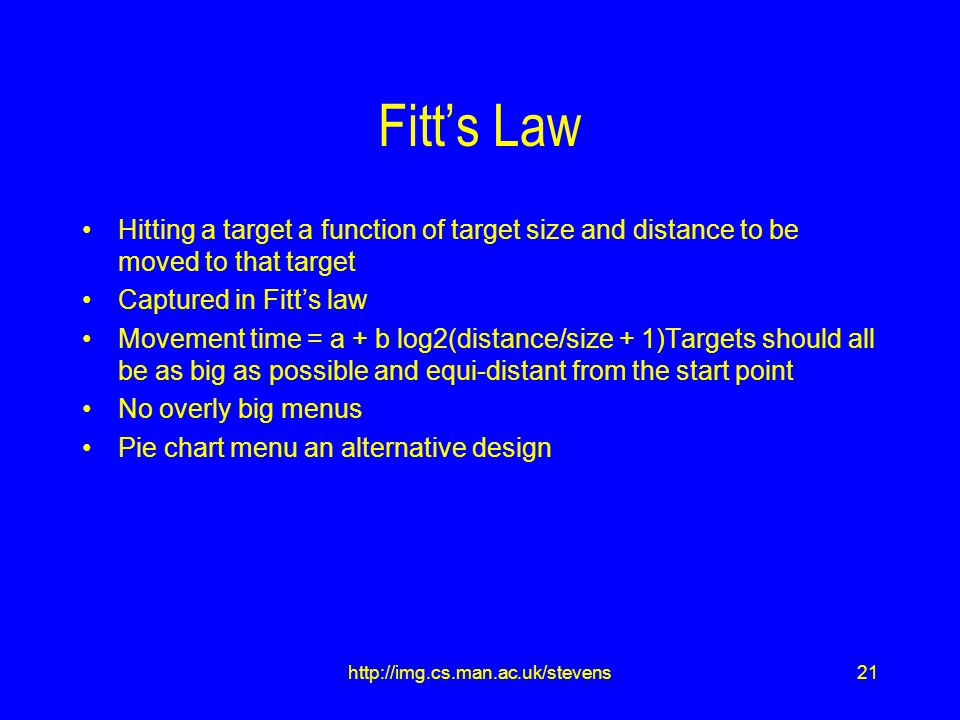 21http://img.cs.man.ac.uk/stevens Fitt's Law Hitting a target a function of target size and distance to be moved to that target Captured in Fitt's law Movement time = a + b log2(distance/size + 1)Targets should all be as big as possible and equi-distant from the start point No overly big menus Pie chart menu an alternative design