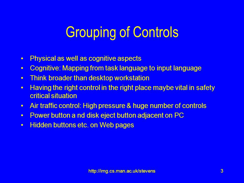 24http://img.cs.man.ac.uk/stevens Summary Grouping and placement of controls Meeting of physical and cognitive aspects Purely physical considerations of the workplace environment Use of Colour a perceptual ergonomic issue Basic design considerations that cut across domain modelling