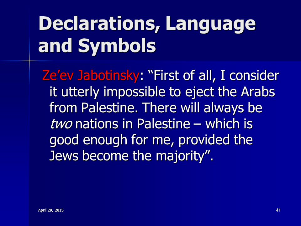 "Declarations, Language and Symbols Ze'ev Jabotinsky: ""First of all, I consider it utterly impossible to eject the Arabs from Palestine. There will alw"