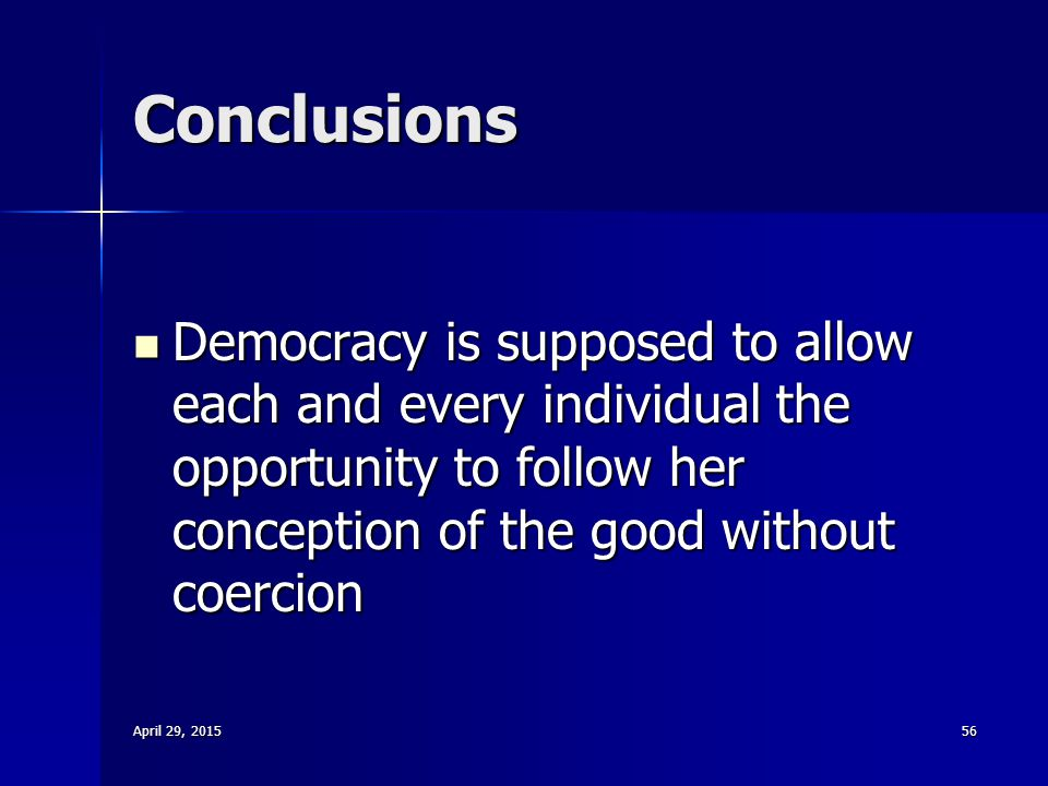 April 29, 2015April 29, 2015April 29, 201556 Conclusions Democracy is supposed to allow each and every individual the opportunity to follow her concep