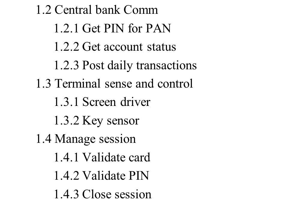 1.2 Central bank Comm 1.2.1 Get PIN for PAN 1.2.2 Get account status 1.2.3 Post daily transactions 1.3 Terminal sense and control 1.3.1 Screen driver 1.3.2 Key sensor 1.4 Manage session 1.4.1 Validate card 1.4.2 Validate PIN 1.4.3 Close session