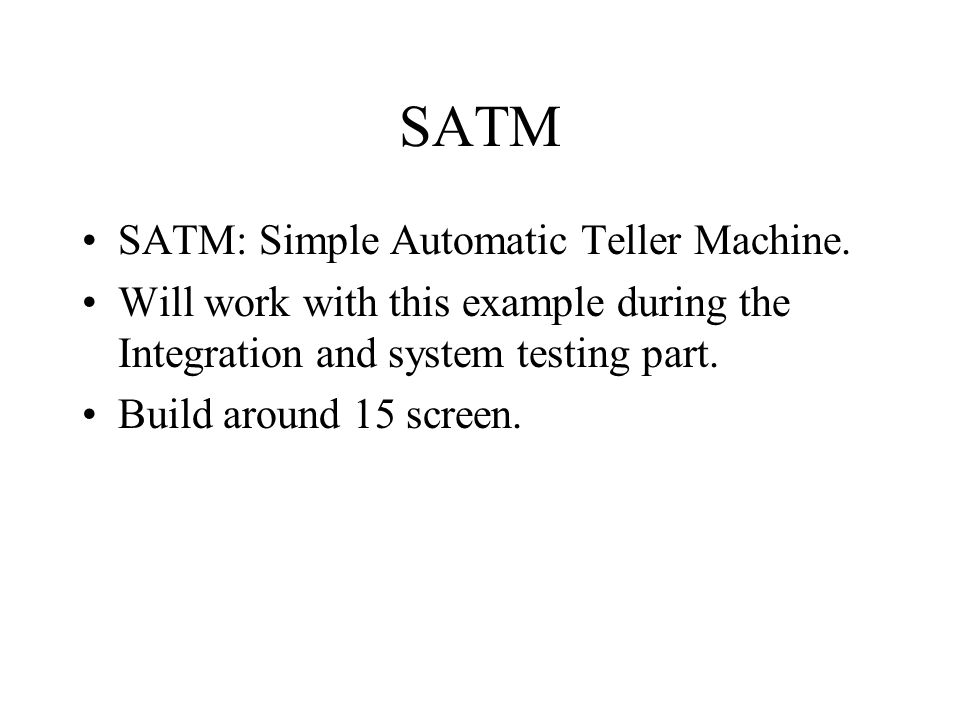 SATM SATM: Simple Automatic Teller Machine. Will work with this example during the Integration and system testing part. Build around 15 screen.