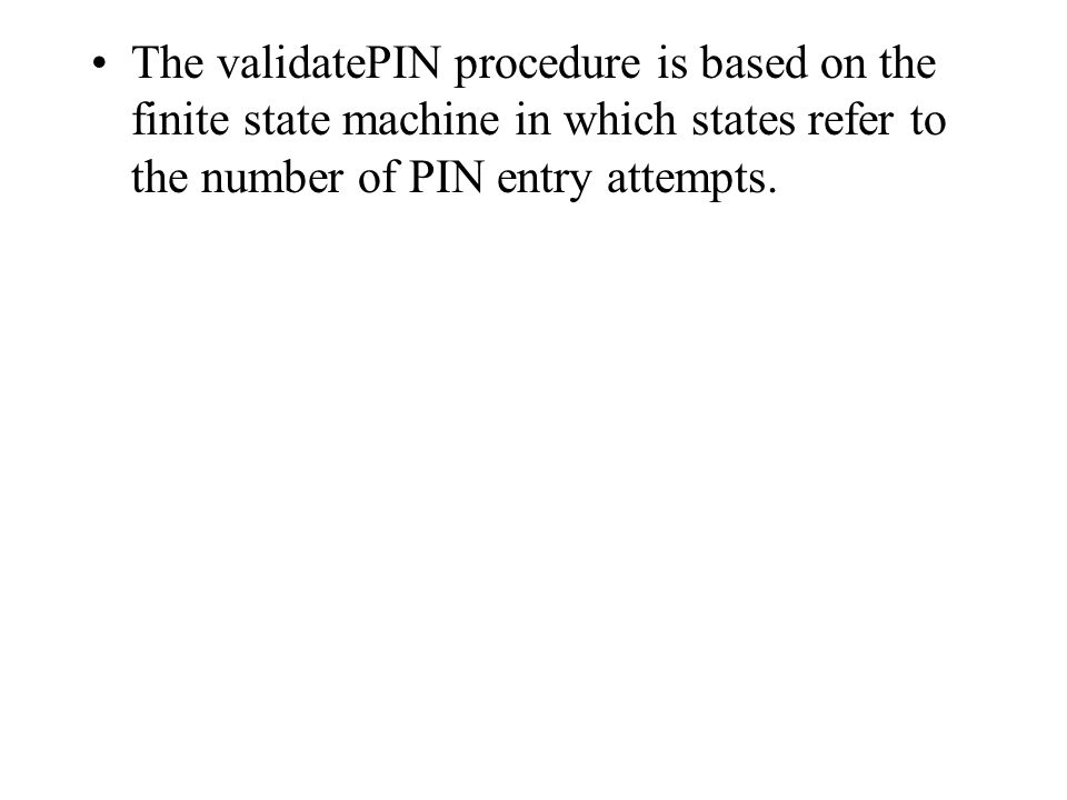 The validatePIN procedure is based on the finite state machine in which states refer to the number of PIN entry attempts.