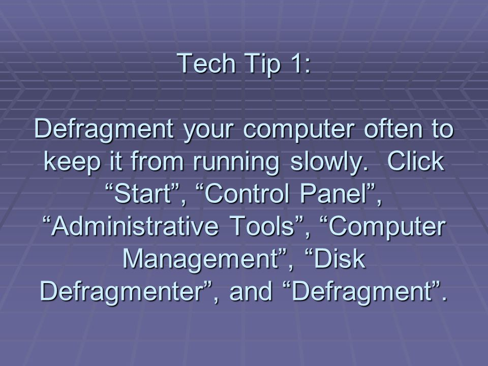 Tech Tip 1: Defragment your computer often to keep it from running slowly.