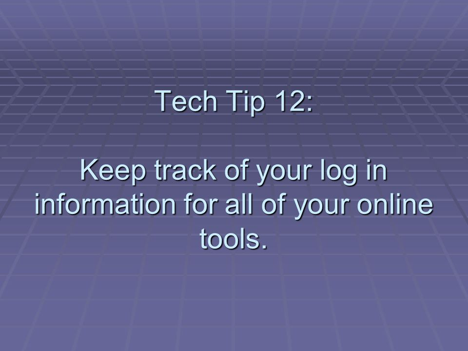 Tech Tip 12: Keep track of your log in information for all of your online tools.