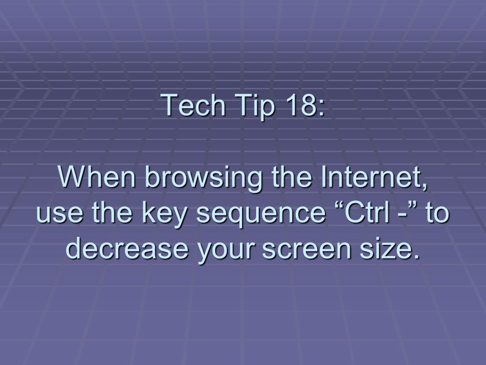 Tech Tip 18: When browsing the Internet, use the key sequence Ctrl - to decrease your screen size.