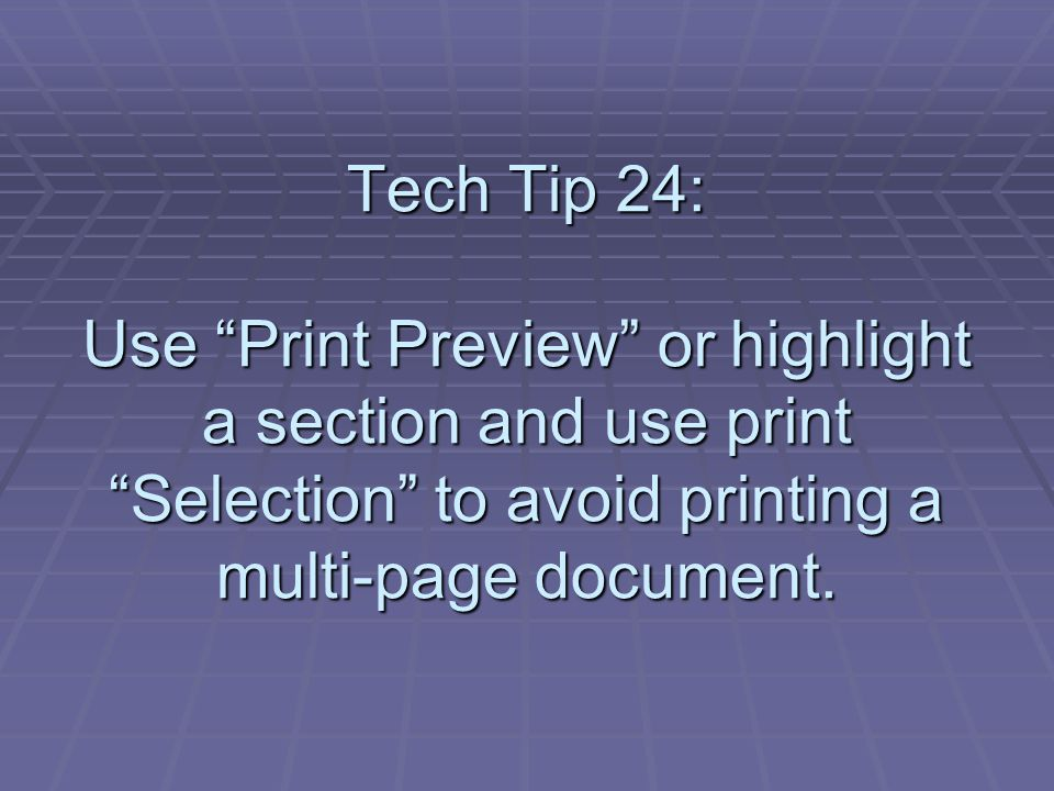 Tech Tip 24: Use Print Preview or highlight a section and use print Selection to avoid printing a multi-page document.