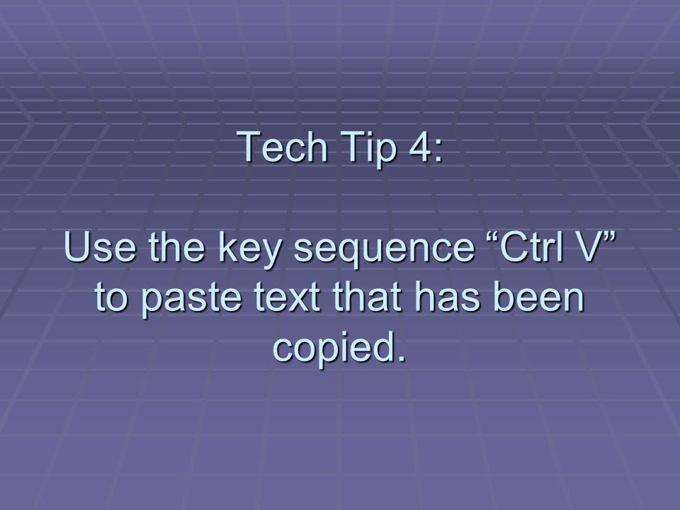 Tech Tip 4: Use the key sequence Ctrl V to paste text that has been copied.