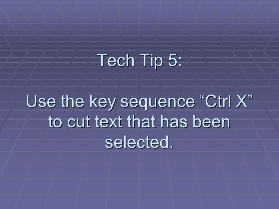 Tech Tip 5: Use the key sequence Ctrl X to cut text that has been selected.