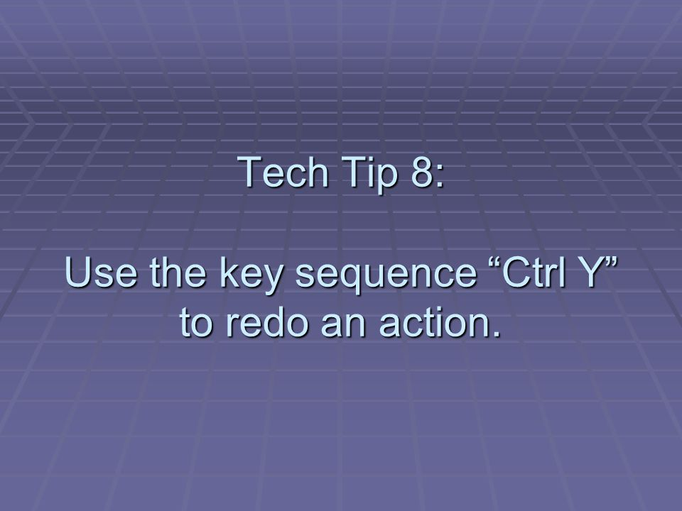 Tech Tip 8: Use the key sequence Ctrl Y to redo an action.